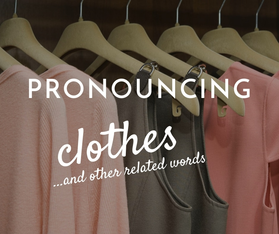 Pronouncing Clothes And Other Related Words Proaccent Coaching